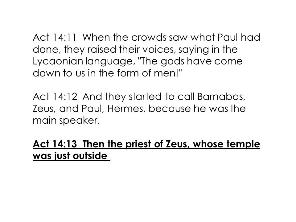 Act 14:11 When the crowds saw what Paul had done, they raised their voices, saying in the Lycaonian language, The gods have come down to us in the form of men! Act 14:12 And they started to call Barnabas, Zeus, and Paul, Hermes, because he was the main speaker.