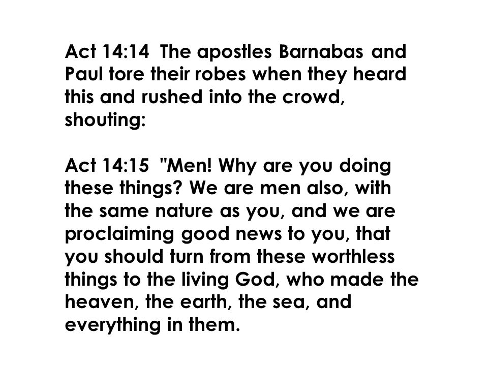 Act 14:14 The apostles Barnabas and Paul tore their robes when they heard this and rushed into the crowd, shouting: Act 14:15 Men.