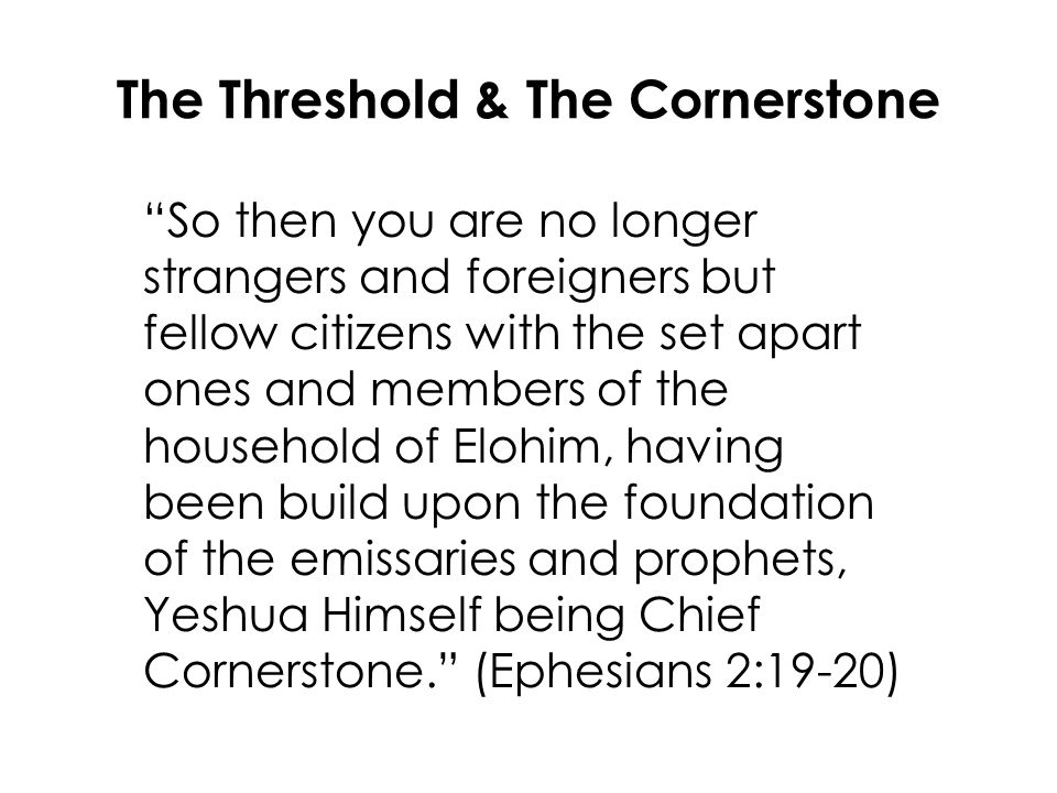 The Threshold & The Cornerstone So then you are no longer strangers and foreigners but fellow citizens with the set apart ones and members of the household of Elohim, having been build upon the foundation of the emissaries and prophets, Yeshua Himself being Chief Cornerstone. (Ephesians 2:19-20)