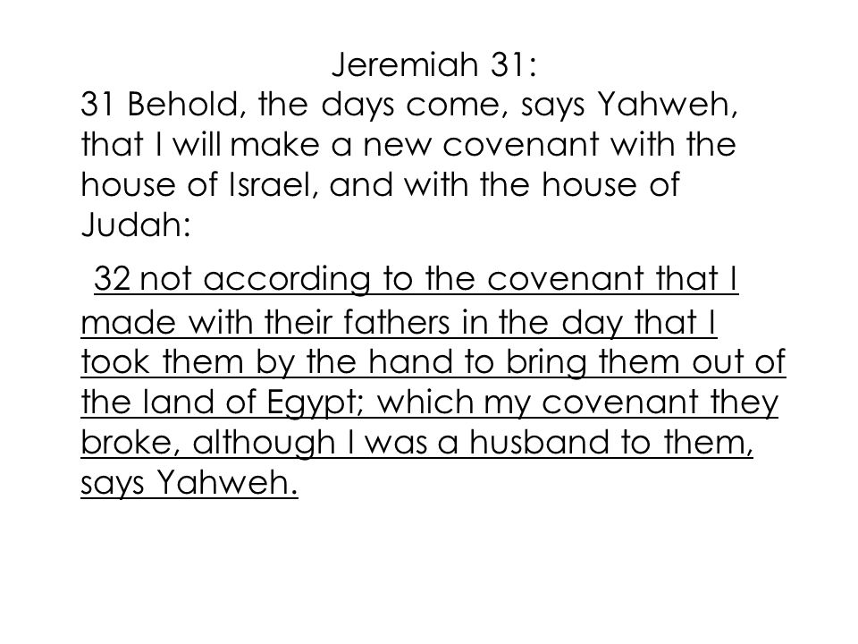 Jeremiah 31: 31 Behold, the days come, says Yahweh, that I will make a new covenant with the house of Israel, and with the house of Judah: 32 not according to the covenant that I made with their fathers in the day that I took them by the hand to bring them out of the land of Egypt; which my covenant they broke, although I was a husband to them, says Yahweh.