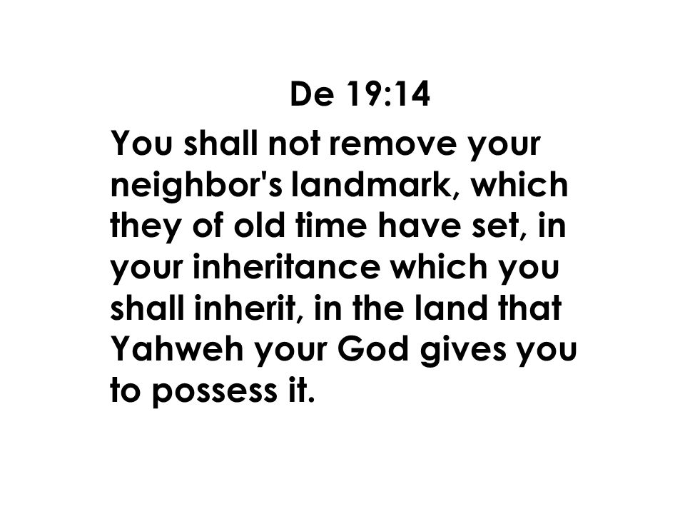 De 19:14 You shall not remove your neighbor s landmark, which they of old time have set, in your inheritance which you shall inherit, in the land that Yahweh your God gives you to possess it.