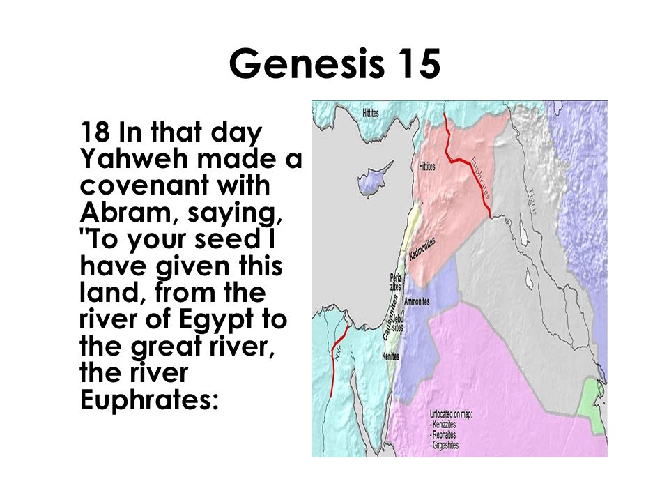 Genesis 15 18 In that day Yahweh made a covenant with Abram, saying, To your seed I have given this land, from the river of Egypt to the great river, the river Euphrates: