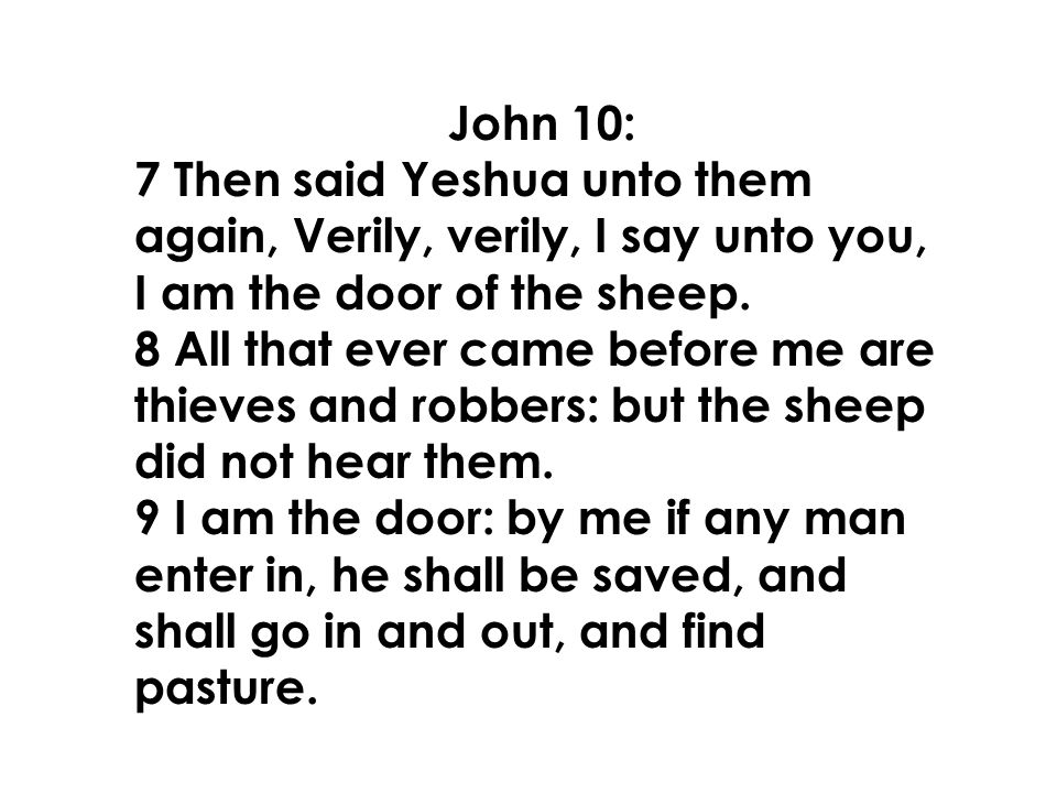 John 10: 7 Then said Yeshua unto them again, Verily, verily, I say unto you, I am the door of the sheep.