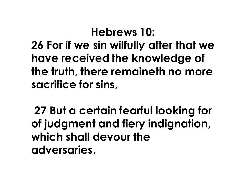 Hebrews 10: 26 For if we sin wilfully after that we have received the knowledge of the truth, there remaineth no more sacrifice for sins, 27 But a certain fearful looking for of judgment and fiery indignation, which shall devour the adversaries.