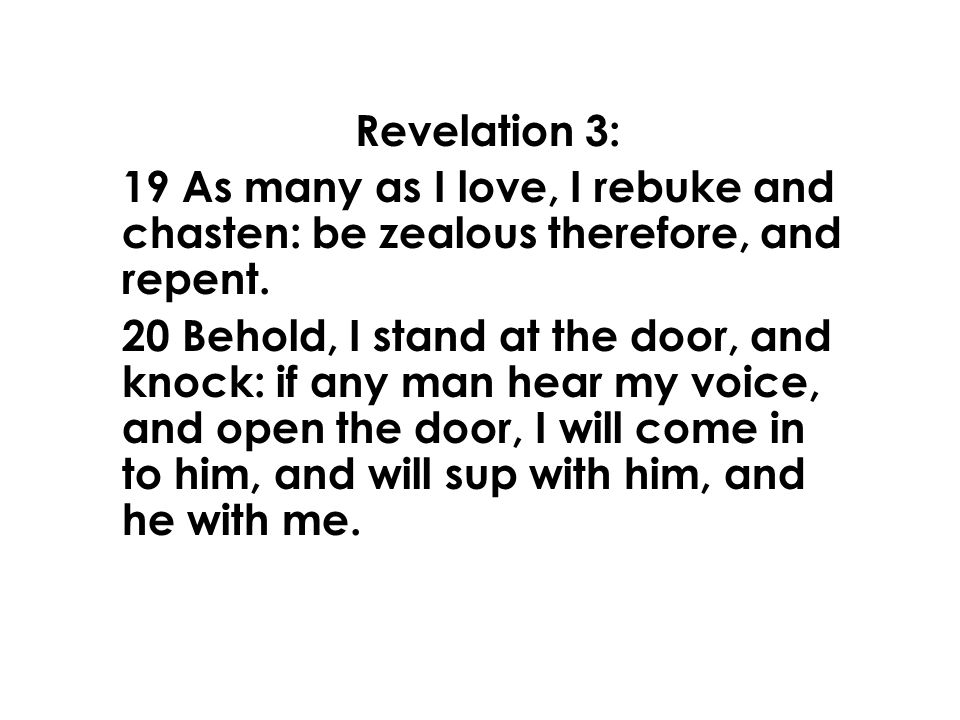 Revelation 3: 19 As many as I love, I rebuke and chasten: be zealous therefore, and repent.