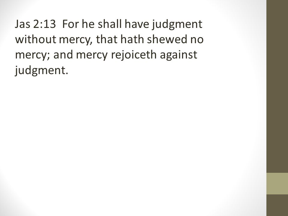 Jas 2:13 For he shall have judgment without mercy, that hath shewed no mercy; and mercy rejoiceth against judgment.
