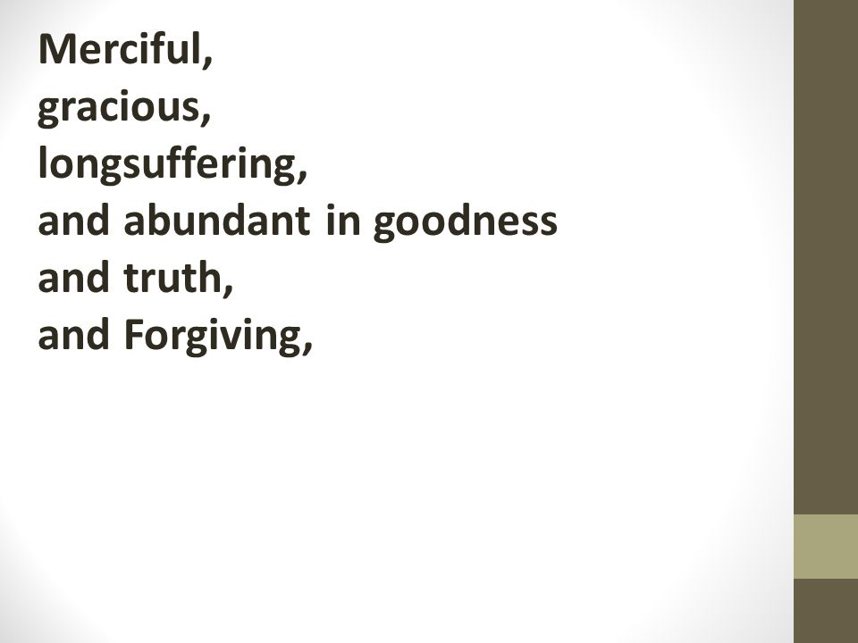 Merciful, gracious, longsuffering, and abundant in goodness and truth, and Forgiving,