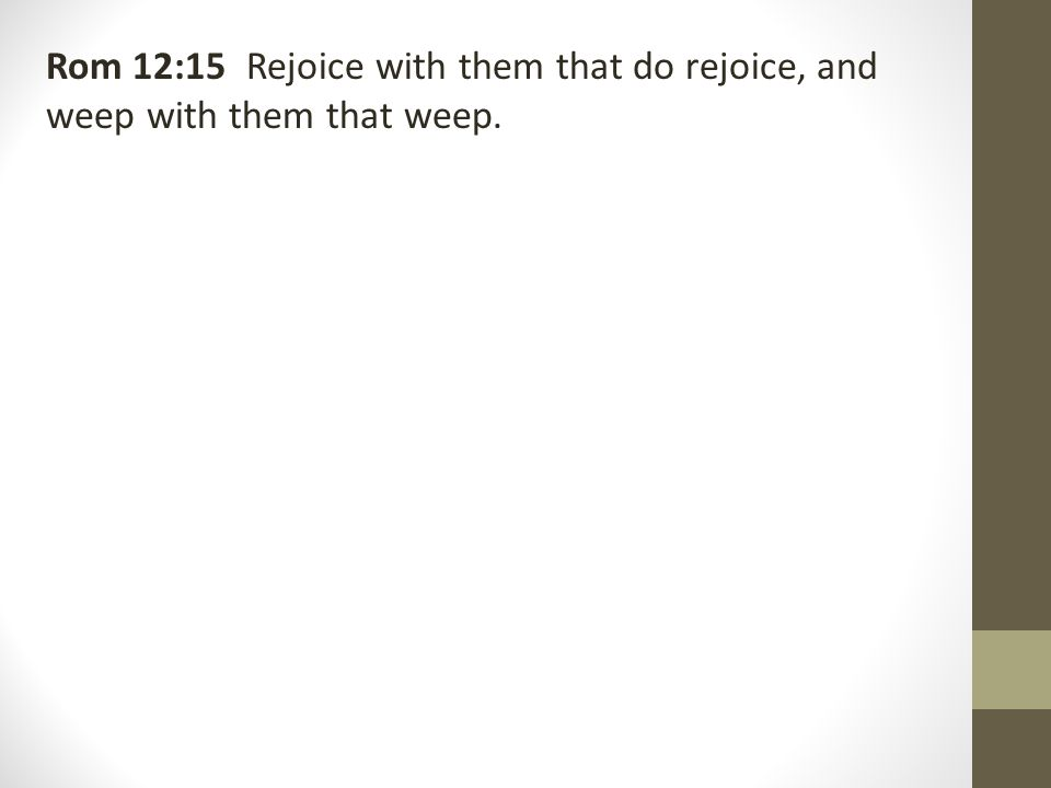 Rom 12:15 Rejoice with them that do rejoice, and weep with them that weep.