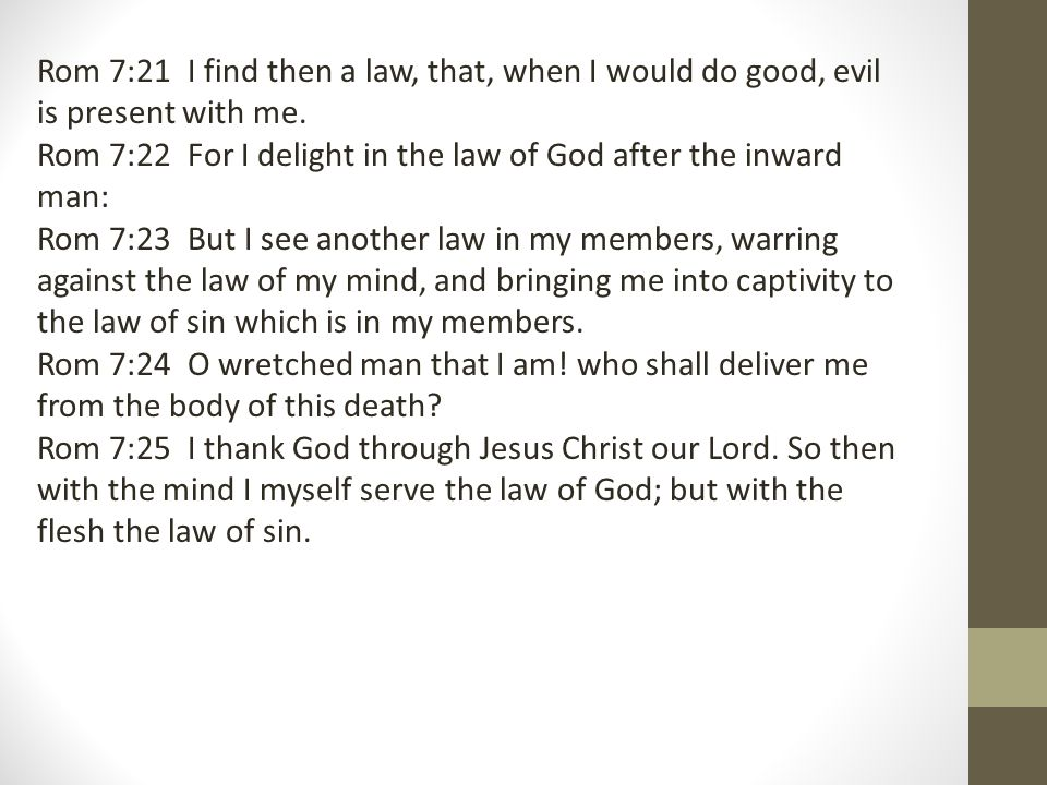 Rom 7:21 I find then a law, that, when I would do good, evil is present with me.
