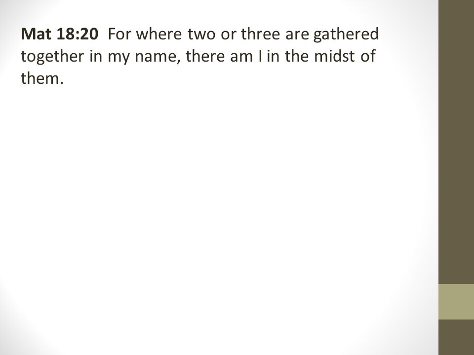 Mat 18:20 For where two or three are gathered together in my name, there am I in the midst of them.
