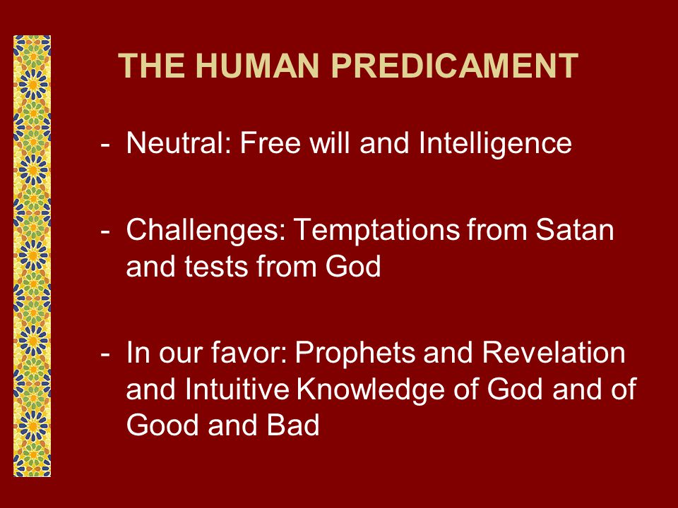 THE HUMAN PREDICAMENT -Neutral: Free will and Intelligence -Challenges: Temptations from Satan and tests from God -In our favor: Prophets and Revelation and Intuitive Knowledge of God and of Good and Bad
