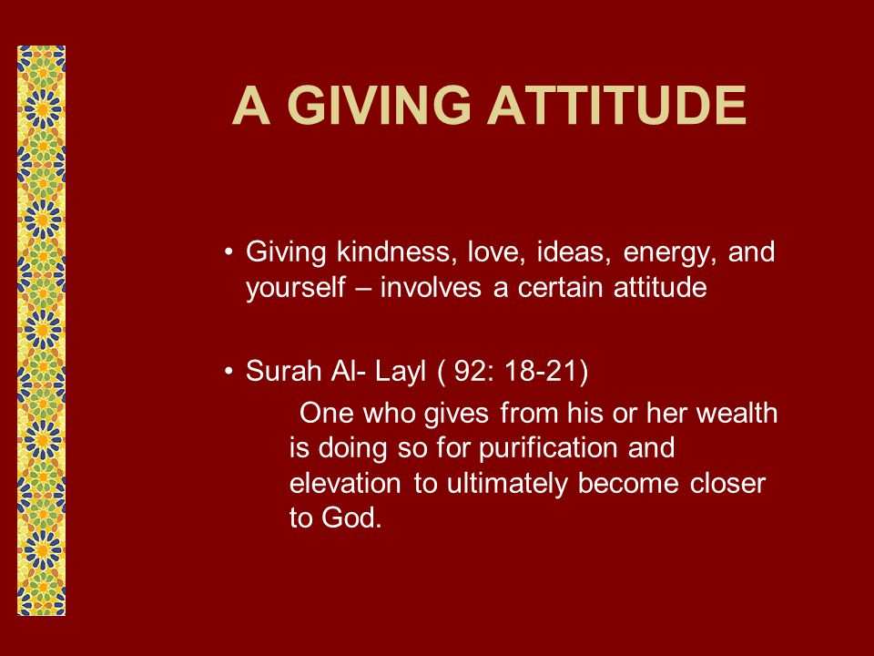 A GIVING ATTITUDE Giving kindness, love, ideas, energy, and yourself – involves a certain attitude Surah Al- Layl ( 92: 18-21) One who gives from his or her wealth is doing so for purification and elevation to ultimately become closer to God.