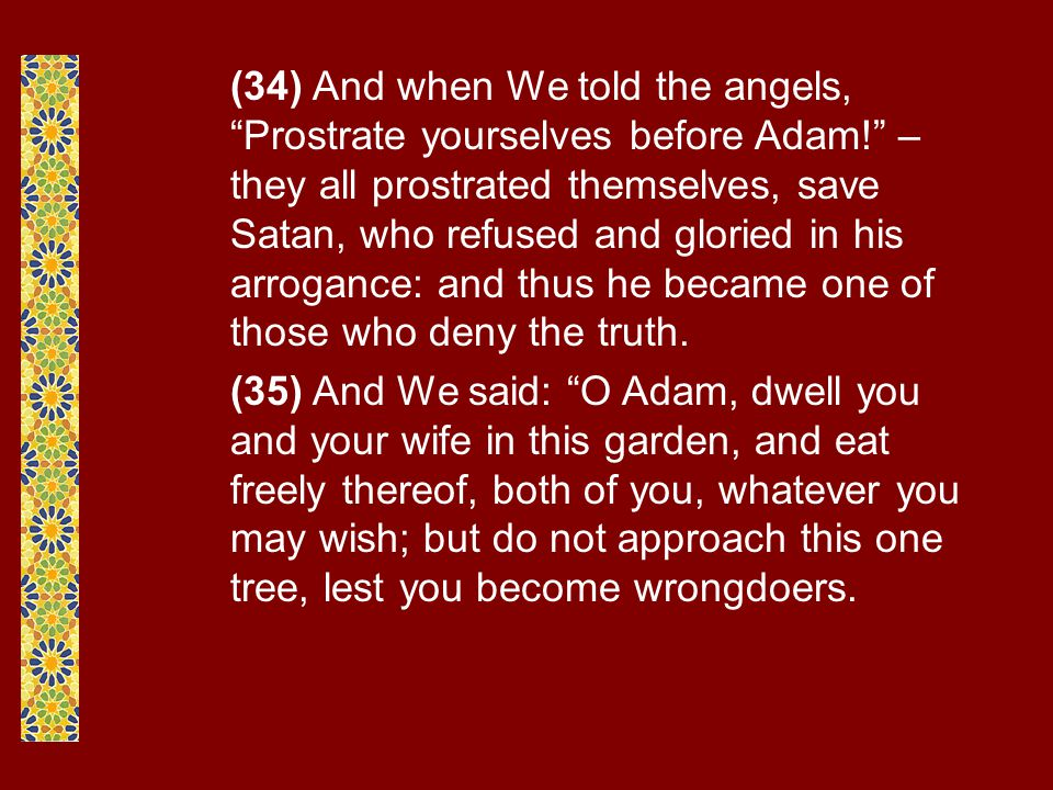 (34) And when We told the angels, Prostrate yourselves before Adam! – they all prostrated themselves, save Satan, who refused and gloried in his arrogance: and thus he became one of those who deny the truth.