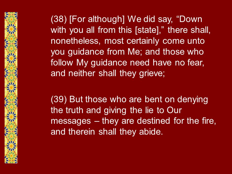 (38) [For although] We did say, Down with you all from this [state], there shall, nonetheless, most certainly come unto you guidance from Me; and those who follow My guidance need have no fear, and neither shall they grieve; (39) But those who are bent on denying the truth and giving the lie to Our messages – they are destined for the fire, and therein shall they abide.