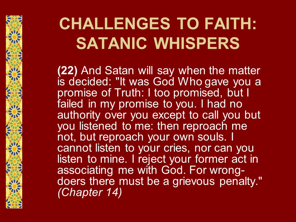 CHALLENGES TO FAITH: SATANIC WHISPERS (22) And Satan will say when the matter is decided: It was God Who gave you a promise of Truth: I too promised, but I failed in my promise to you.