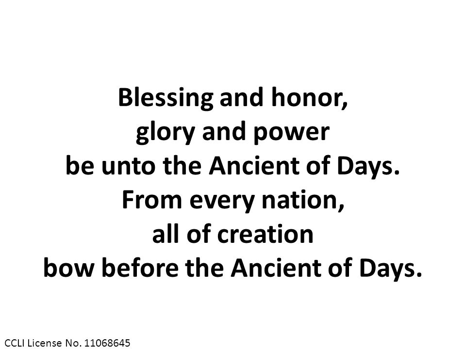 Blessing and honor, glory and power be unto the Ancient of Days. From every nation, all of creation bow before the Ancient of Days. CCLI License No. 1