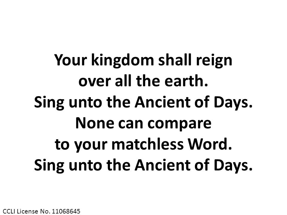 Your kingdom shall reign over all the earth. Sing unto the Ancient of Days. None can compare to your matchless Word. Sing unto the Ancient of Days. CC