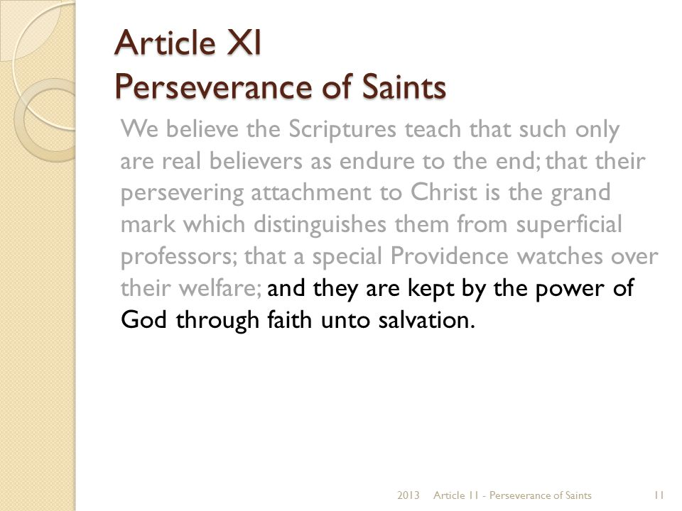 Article XI Perseverance of Saints We believe the Scriptures teach that such only are real believers as endure to the end; that their persevering attac