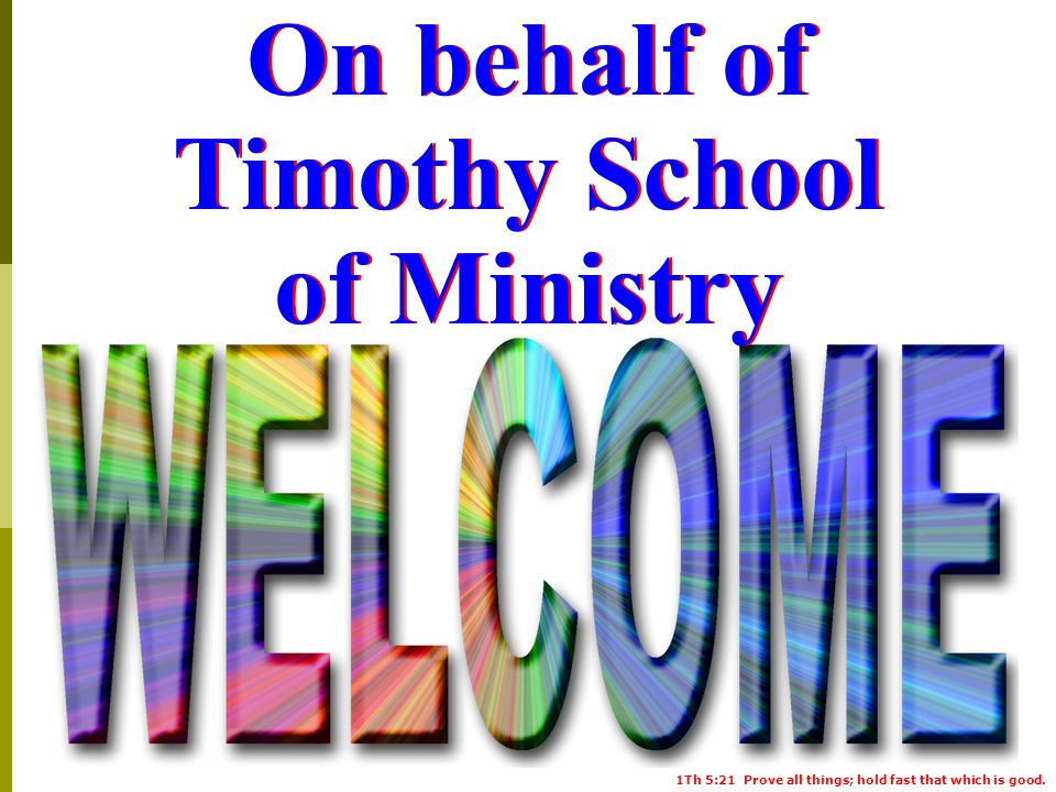 1Th 5:21 Prove all things; hold fast that which is good. On behalf of Timothy School of Ministry