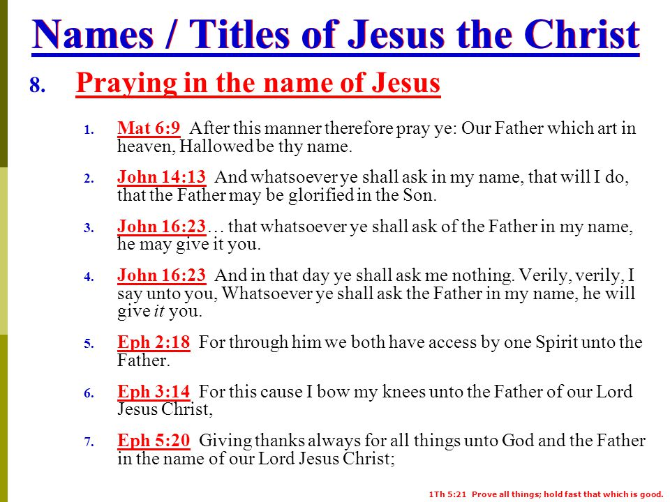 1Th 5:21 Prove all things; hold fast that which is good. Names / Titles of Jesus the Christ 8. Praying in the name of Jesus 1. Mat 6:9 After this mann