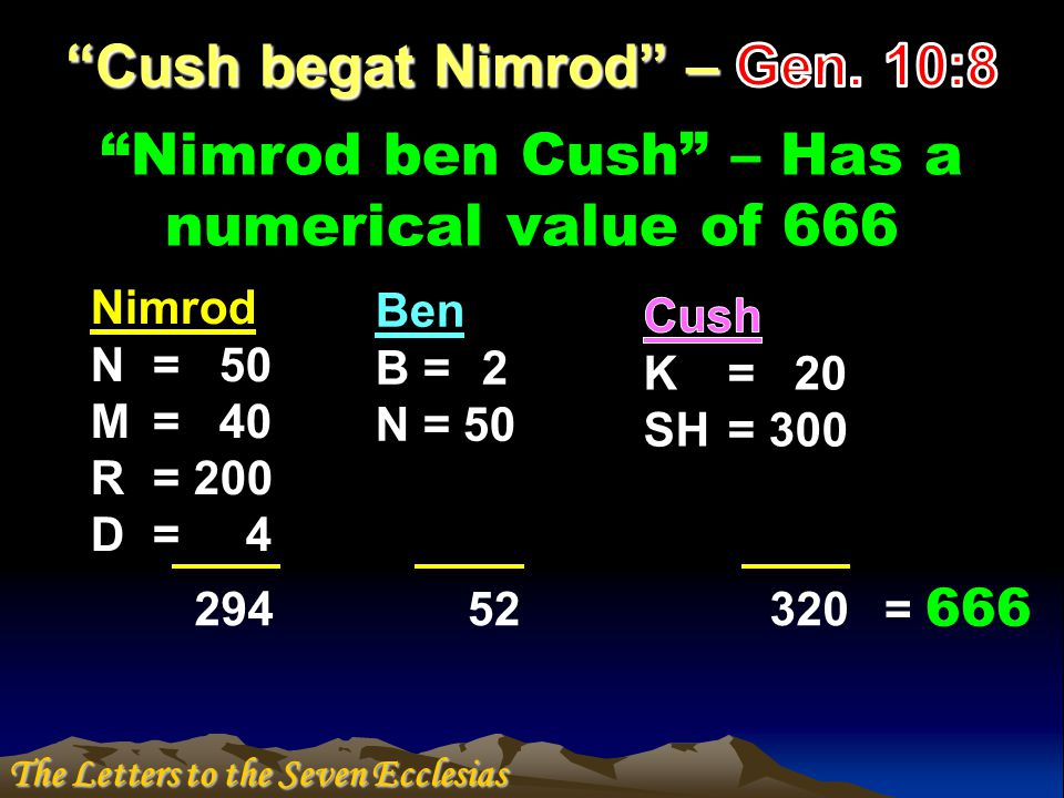 Nimrod ben Cush – Has a numerical value of 666 Ben B = 2 N = 50 Nimrod N = 50 M = 40 R = 200 D = 4 29452320 = 666 The Letters to the Seven Ecclesias