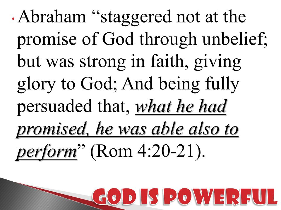 what he had promised, he was able also to perform Abraham staggered not at the promise of God through unbelief; but was strong in faith, giving glory to God; And being fully persuaded that, what he had promised, he was able also to perform (Rom 4:20-21).