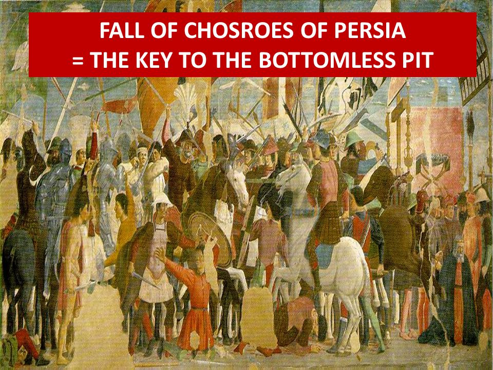 FALL OF CHOSROES OF PERSIA = THE KEY TO THE BOTTOMLESS PIT