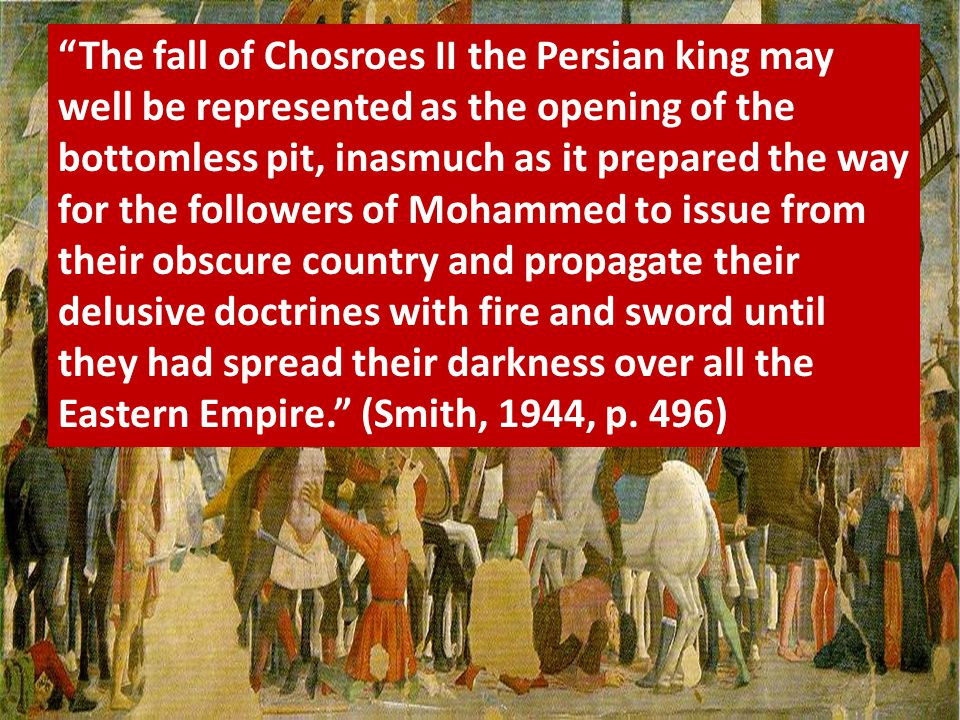 """The fall of Chosroes II the Persian king may well be represented as the opening of the bottomless pit, inasmuch as it prepared the way for the follow"