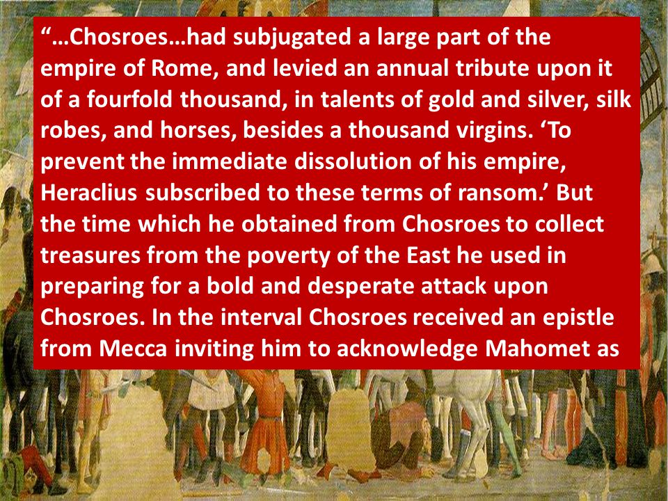 """…Chosroes…had subjugated a large part of the empire of Rome, and levied an annual tribute upon it of a fourfold thousand, in talents of gold and silv"