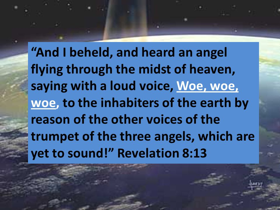 """And I beheld, and heard an angel flying through the midst of heaven, saying with a loud voice, Woe, woe, woe, to the inhabiters of the earth by reaso"