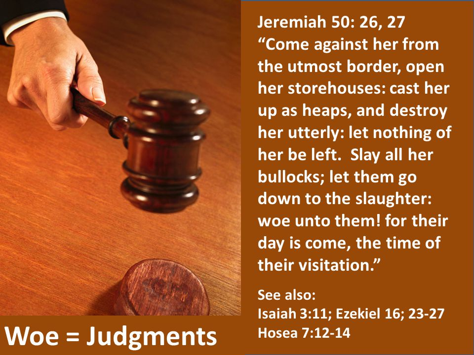 "Woe = Judgments Jeremiah 50: 26, 27 ""Come against her from the utmost border, open her storehouses: cast her up as heaps, and destroy her utterly: let"