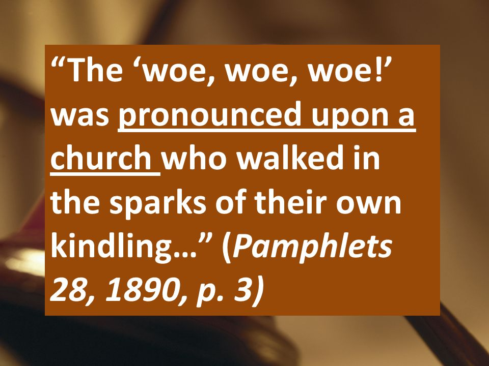 """The 'woe, woe, woe!' was pronounced upon a church who walked in the sparks of their own kindling…"" (Pamphlets 28, 1890, p. 3)"