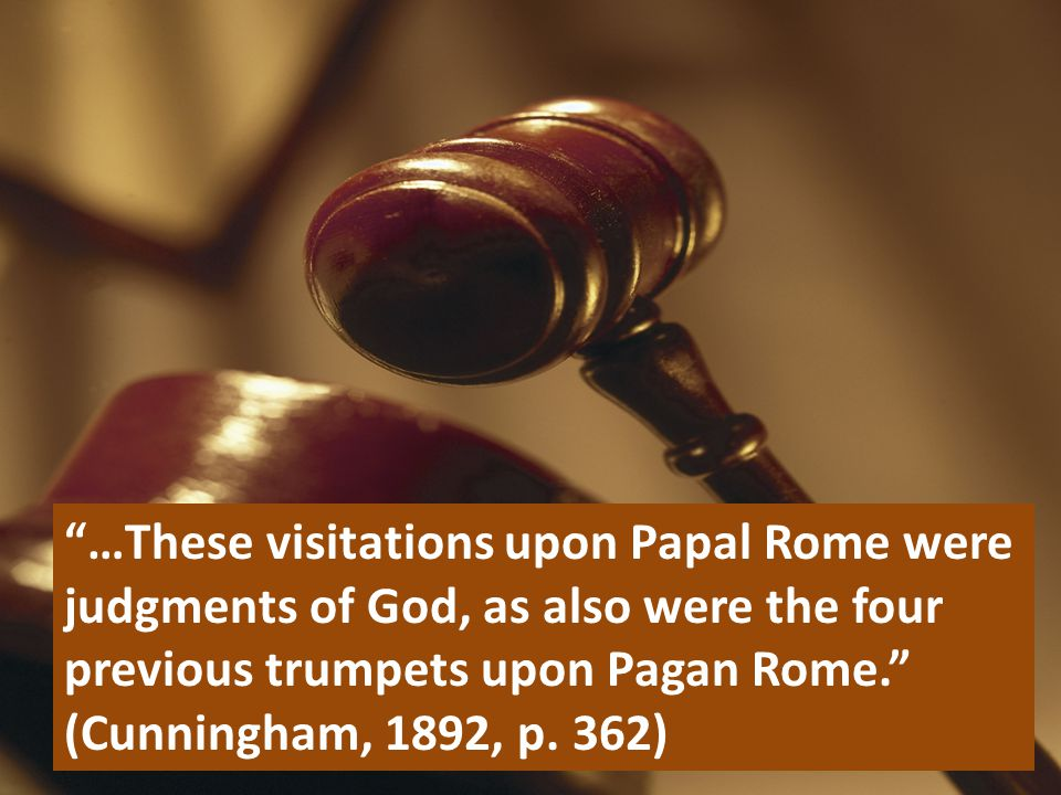 """…These visitations upon Papal Rome were judgments of God, as also were the four previous trumpets upon Pagan Rome."" (Cunningham, 1892, p. 362)"