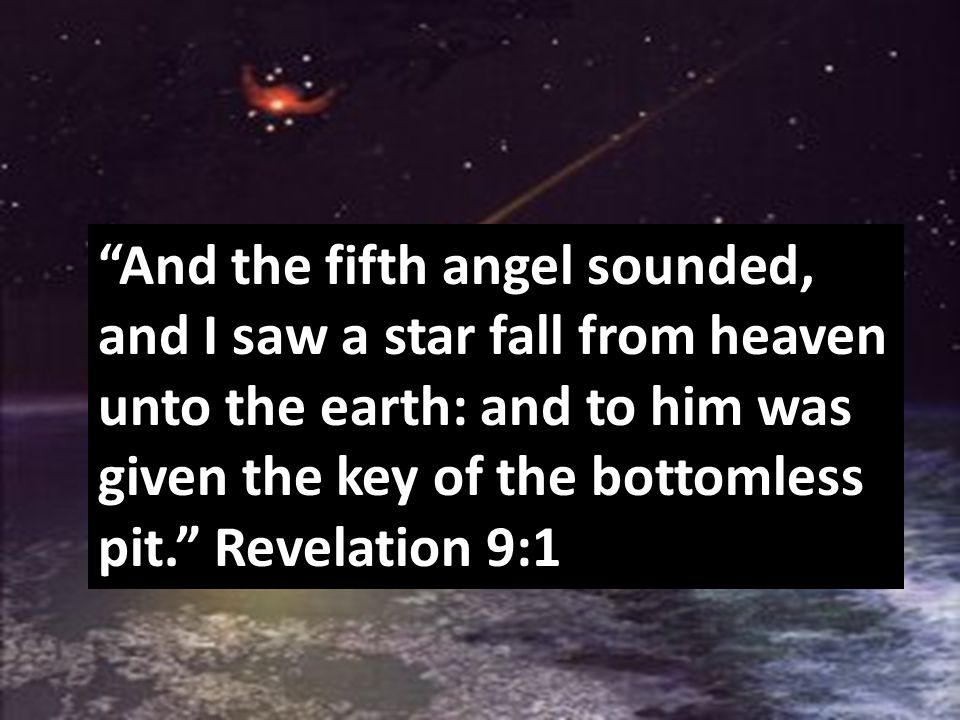 """And the fifth angel sounded, and I saw a star fall from heaven unto the earth: and to him was given the key of the bottomless pit."" Revelation 9:1"
