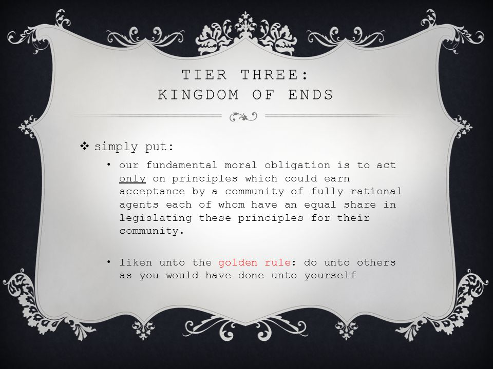 TIER THREE: KINGDOM OF ENDS  simply put: our fundamental moral obligation is to act only on principles which could earn acceptance by a community of