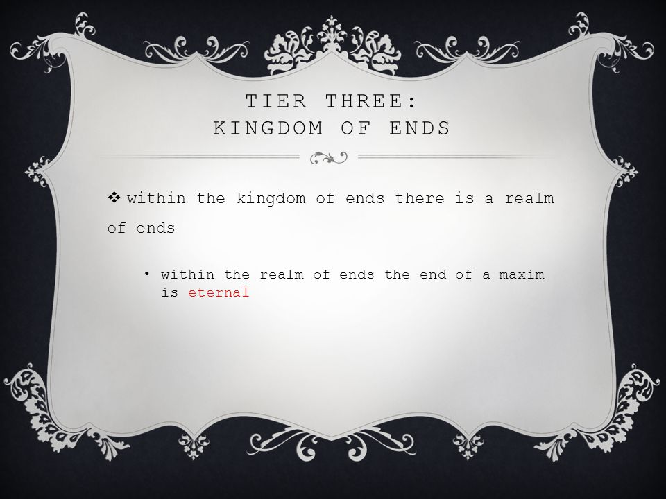 TIER THREE: KINGDOM OF ENDS  within the kingdom of ends there is a realm of ends within the realm of ends the end of a maxim is eternal