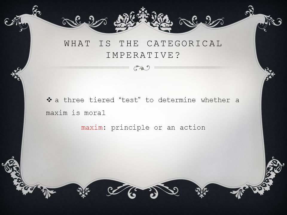 "WHAT IS THE CATEGORICAL IMPERATIVE?  a three tiered "" test "" to determine whether a maxim is moral maxim: principle or an action"