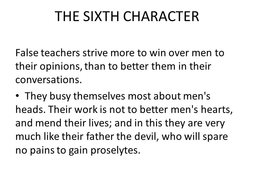 THE SIXTH CHARACTER False teachers strive more to win over men to their opinions, than to better them in their conversations.