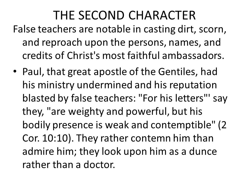 THE SECOND CHARACTER False teachers are notable in casting dirt, scorn, and reproach upon the persons, names, and credits of Christ s most faithful ambassadors.