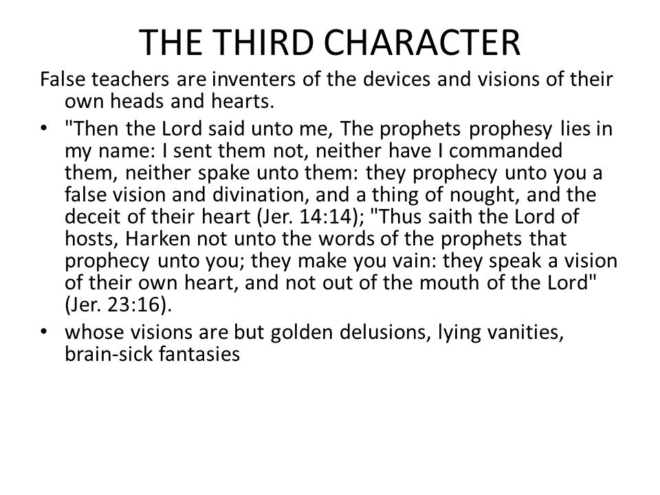 THE THIRD CHARACTER False teachers are inventers of the devices and visions of their own heads and hearts.
