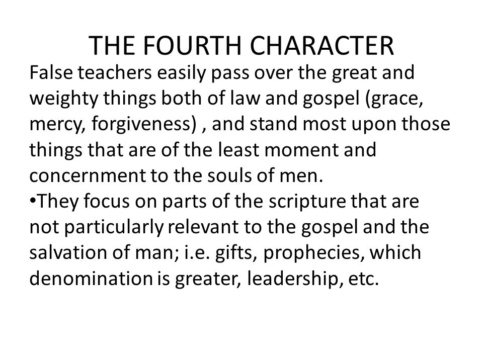 THE FOURTH CHARACTER False teachers easily pass over the great and weighty things both of law and gospel (grace, mercy, forgiveness), and stand most upon those things that are of the least moment and concernment to the souls of men.