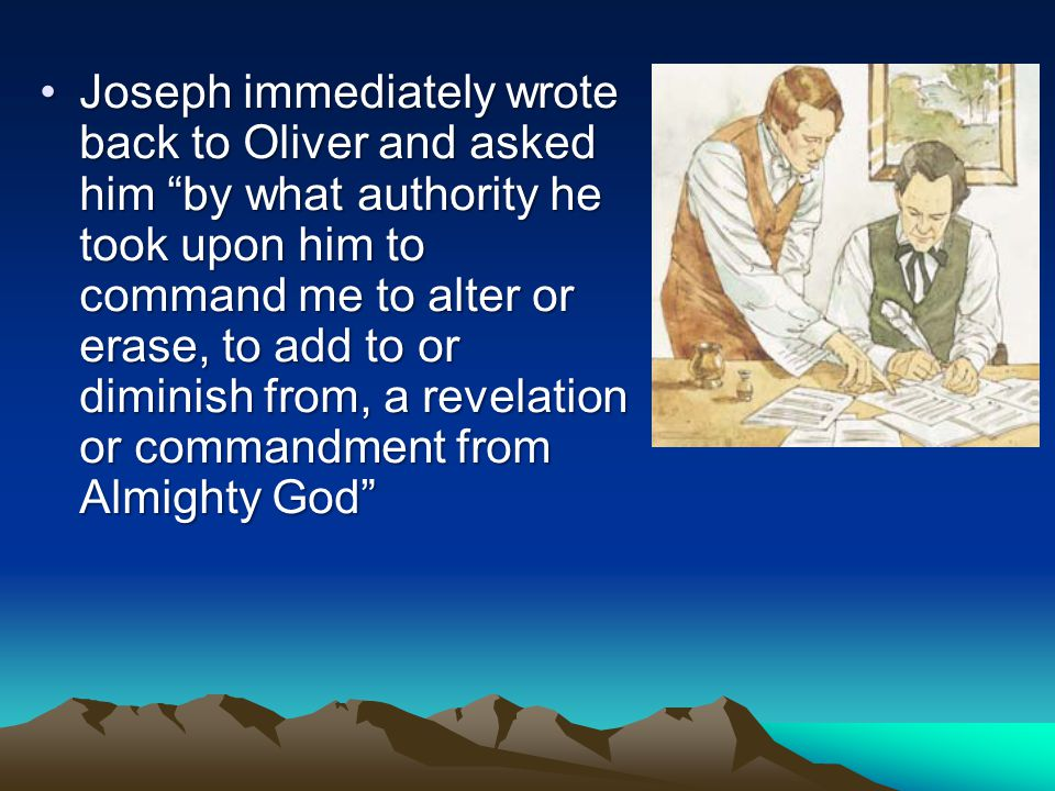 While Joseph and Emma Smith were living in Harmony, Pennsylvania, a few months after the Church was organized, Oliver Cowdery disagreed with the wording of one of the revelations Joseph had received from the Lord.While Joseph and Emma Smith were living in Harmony, Pennsylvania, a few months after the Church was organized, Oliver Cowdery disagreed with the wording of one of the revelations Joseph had received from the Lord.