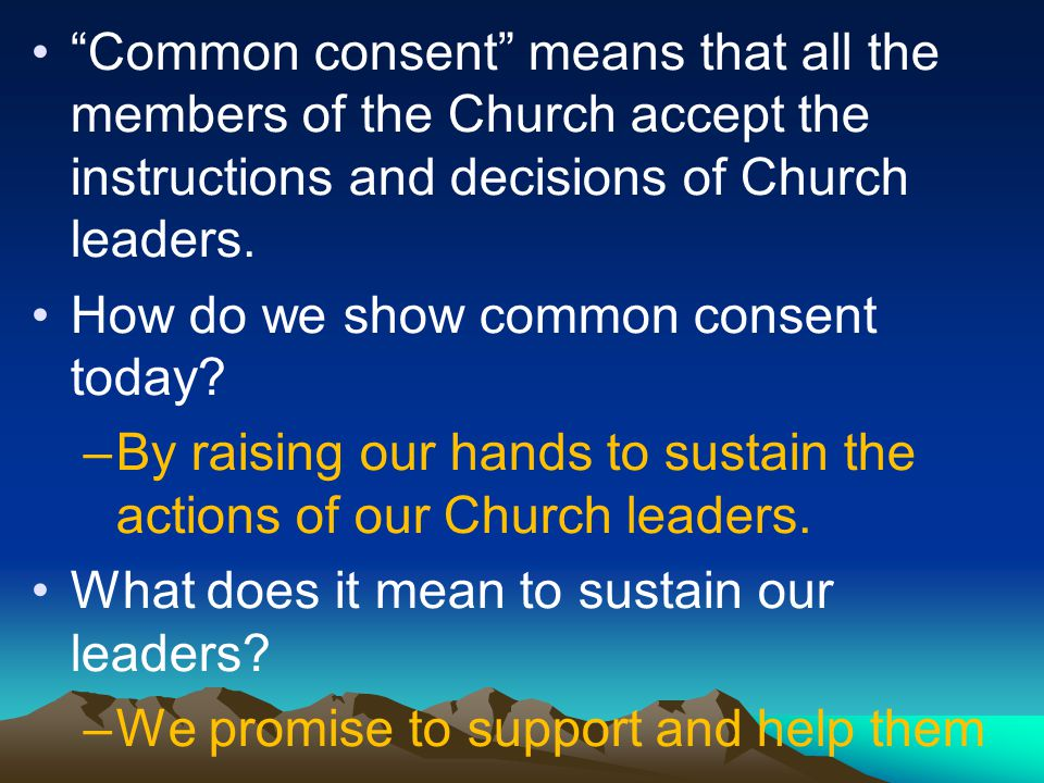 Common consent means that all the members of the Church accept the instructions and decisions of Church leaders.