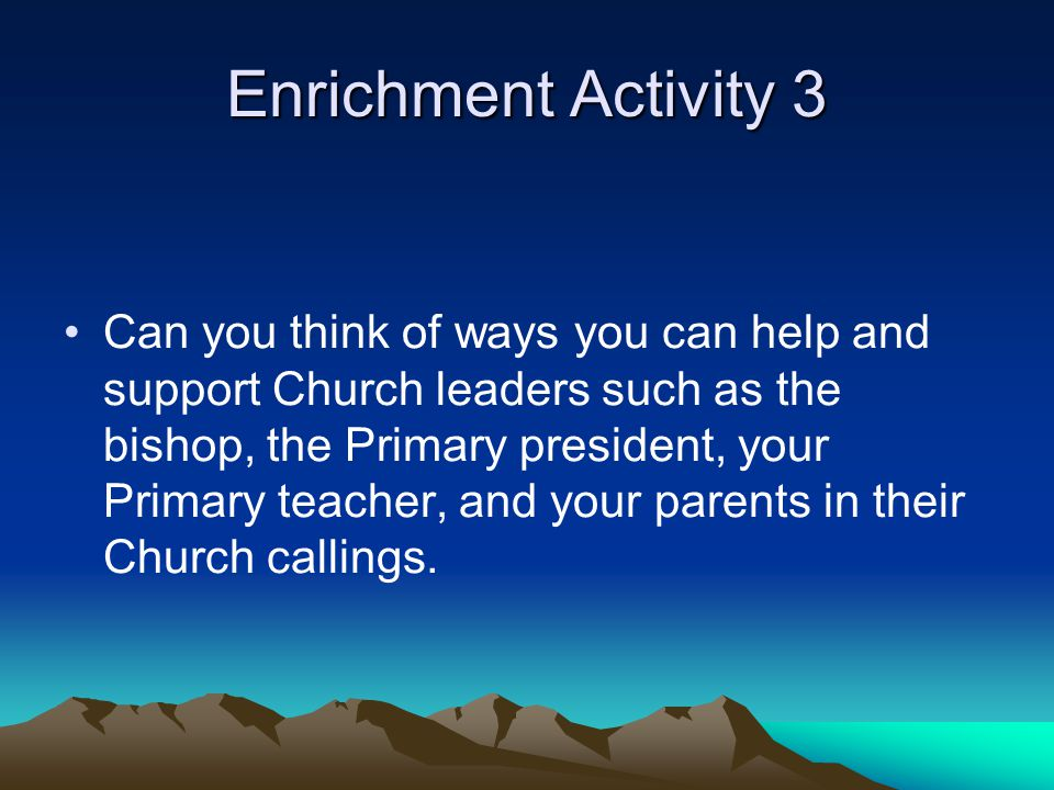 Enrichment Activity 3 When you raise your hands to sustain people in their callings, we promise to support and help them in their callings.