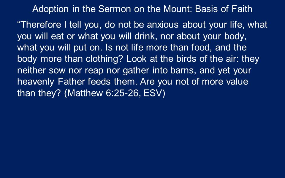 Adoption in the Sermon on the Mount: Basis of Faith Therefore I tell you, do not be anxious about your life, what you will eat or what you will drink, nor about your body, what you will put on.