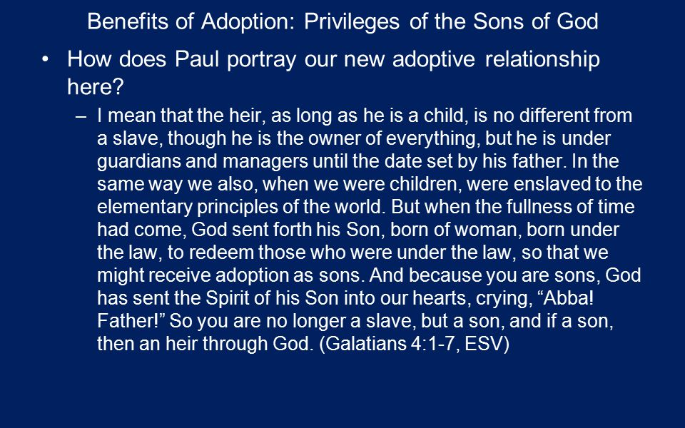Benefits of Adoption: Privileges of the Sons of God How does Paul portray our new adoptive relationship here.