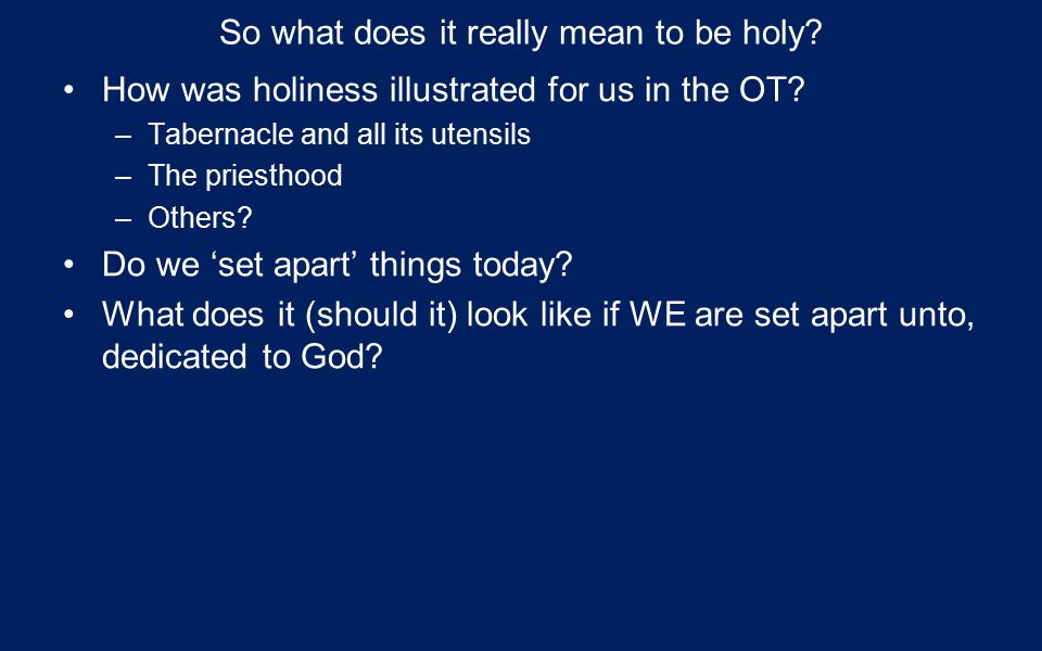 So what does it really mean to be holy. How was holiness illustrated for us in the OT.