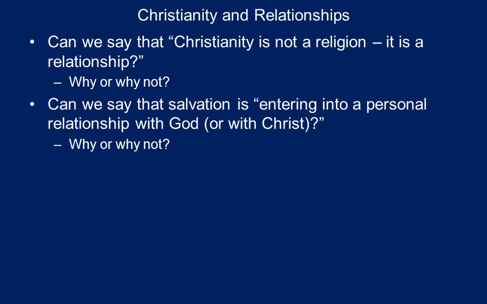 Christianity and Relationships Can we say that Christianity is not a religion – it is a relationship –Why or why not.