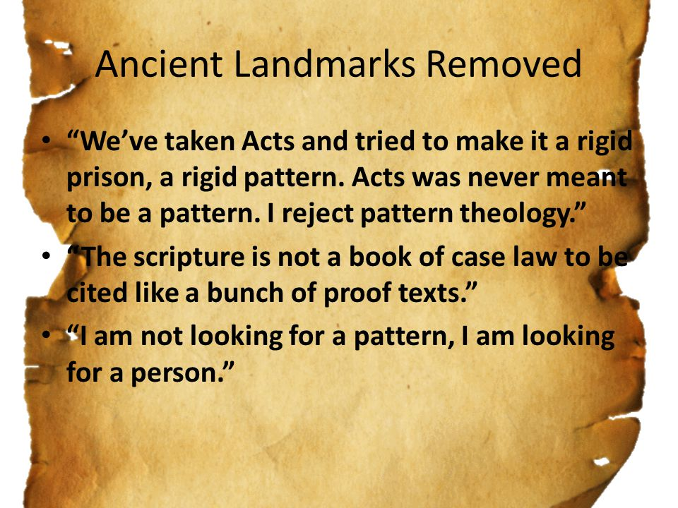 Ancient Landmarks Removed We've taken Acts and tried to make it a rigid prison, a rigid pattern.