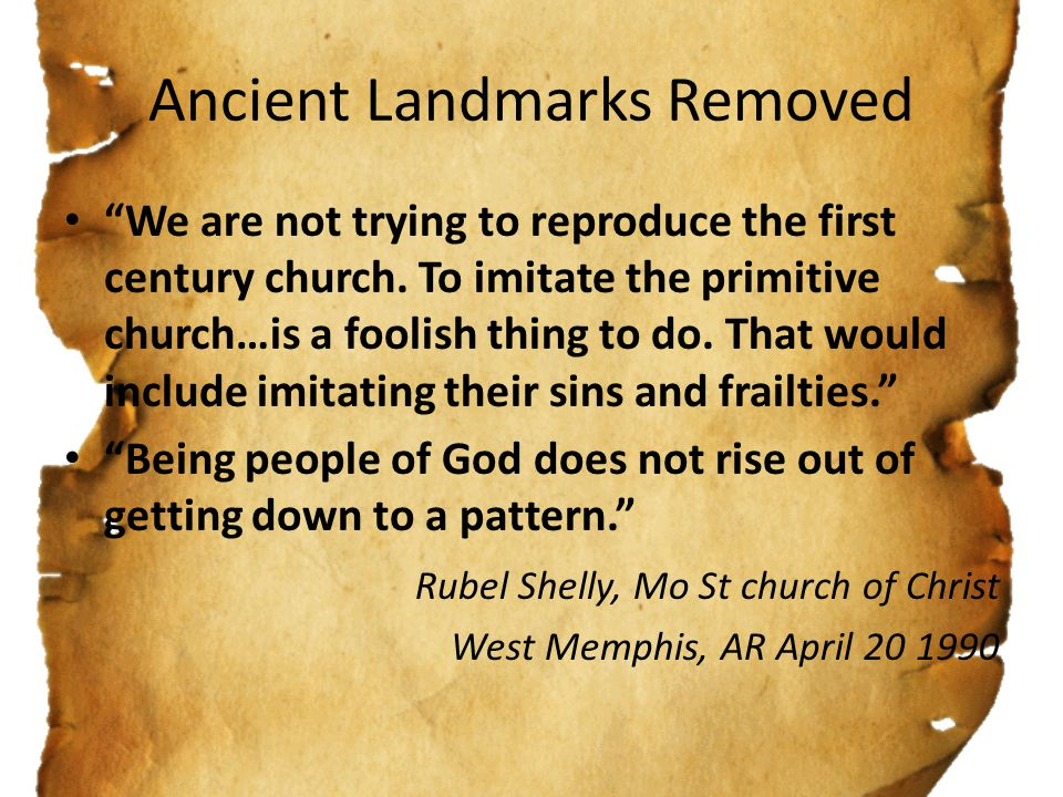 Ancient Landmarks Removed We are not trying to reproduce the first century church.